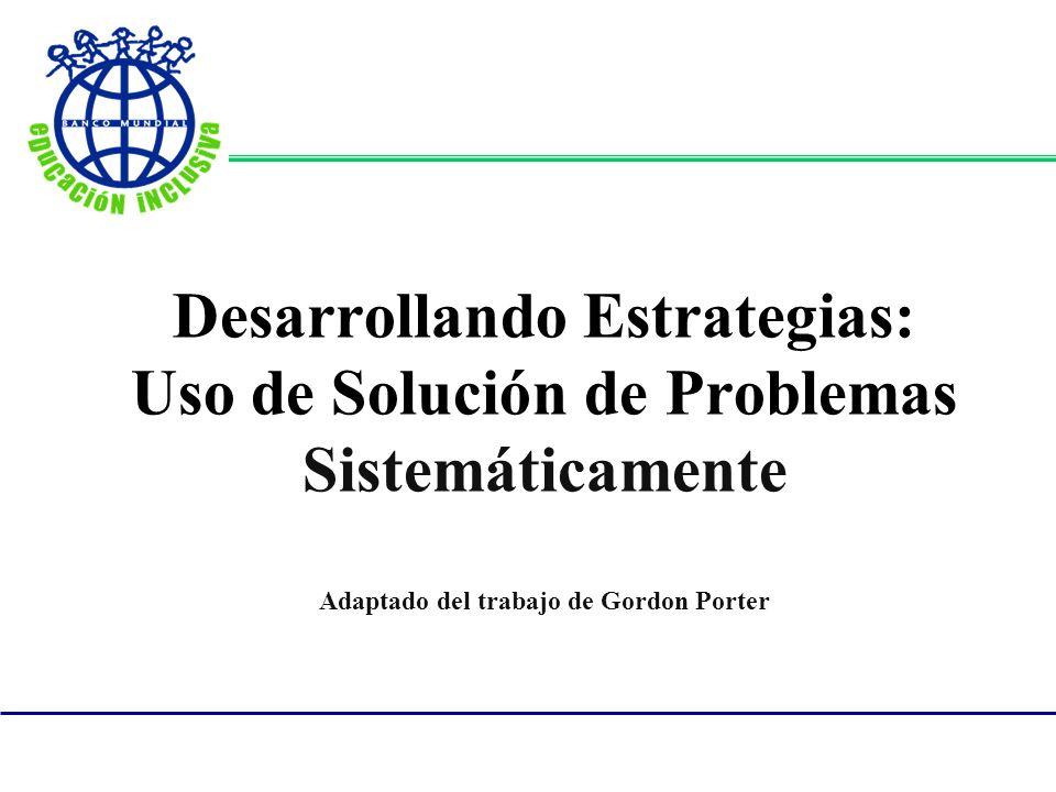 Desarrollando Estrategias: Uso de Solución de Problemas Sistemáticamente Adaptado del trabajo de Gordon Porter