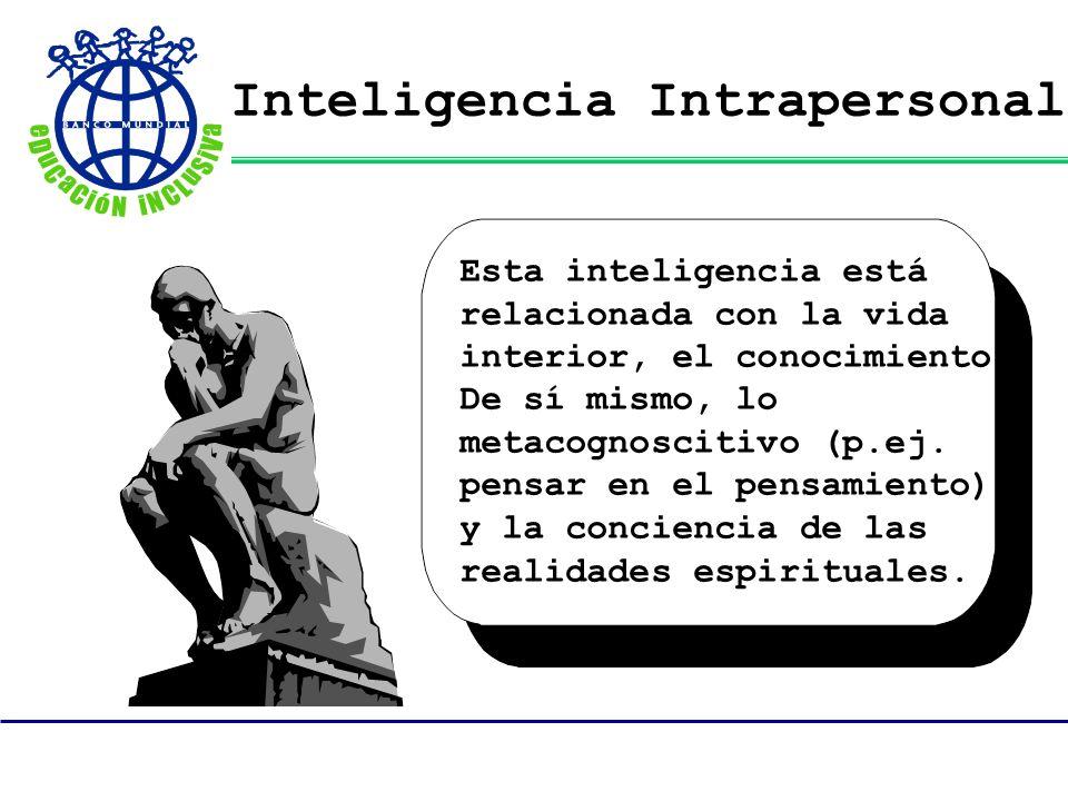 Inteligencia Intrapersonal Esta inteligencia está relacionada con la vida interior, el conocimiento De sí mismo, lo metacognoscitivo (p.ej. pensar en