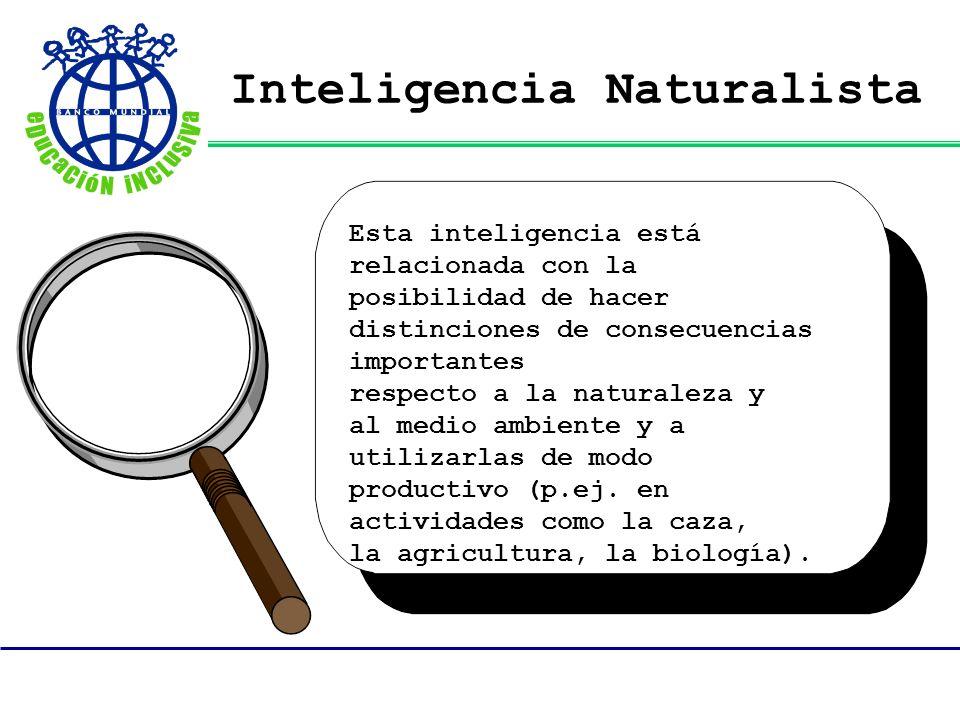 Inteligencia Naturalista Esta inteligencia está relacionada con la posibilidad de hacer distinciones de consecuencias importantes respecto a la natura