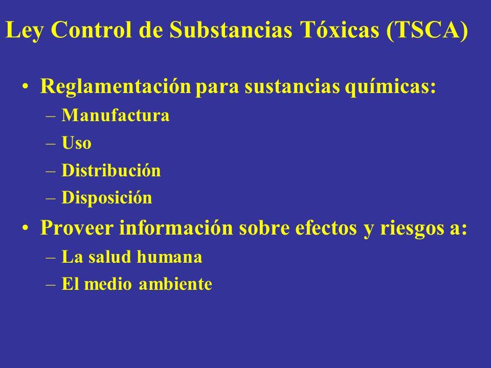Ley Control de Substancias Tóxicas (TSCA) Reglamentación para sustancias químicas: –Manufactura –Uso –Distribución –Disposición Proveer información sobre efectos y riesgos a: –La salud humana –El medio ambiente