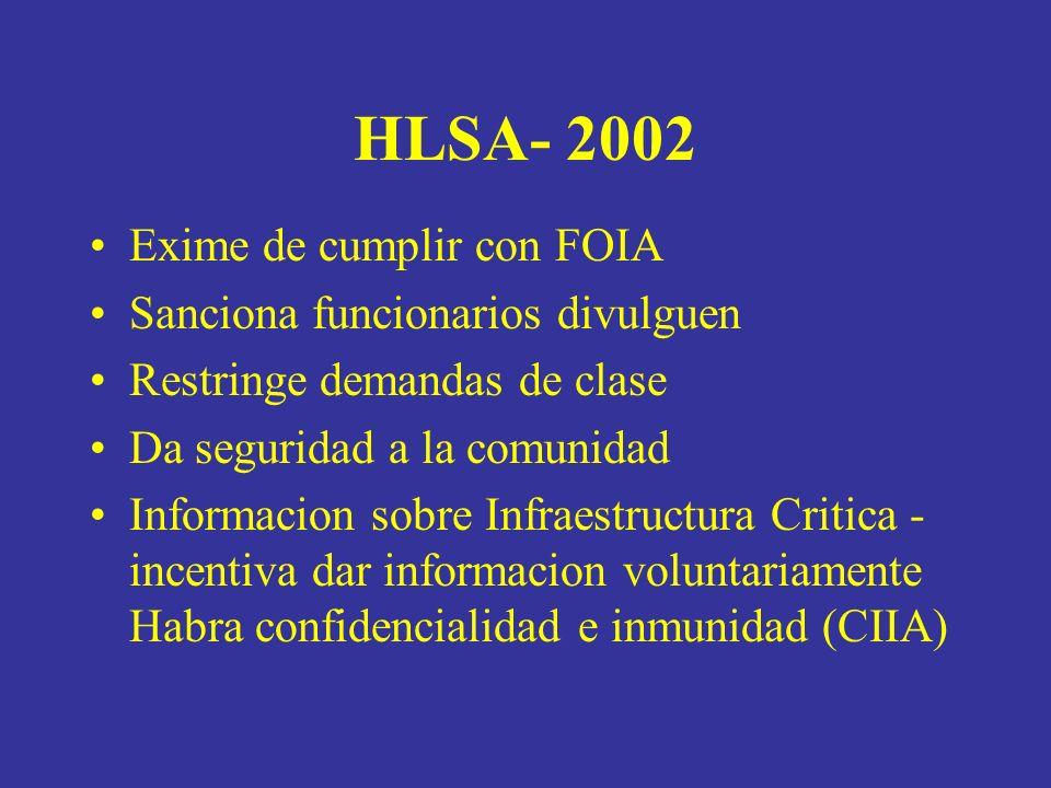 HLSA- 2002 Exime de cumplir con FOIA Sanciona funcionarios divulguen Restringe demandas de clase Da seguridad a la comunidad Informacion sobre Infraestructura Critica - incentiva dar informacion voluntariamente Habra confidencialidad e inmunidad (CIIA)