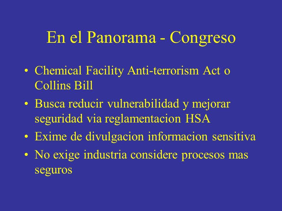 En el Panorama - Congreso Chemical Facility Anti-terrorism Act o Collins Bill Busca reducir vulnerabilidad y mejorar seguridad via reglamentacion HSA Exime de divulgacion informacion sensitiva No exige industria considere procesos mas seguros