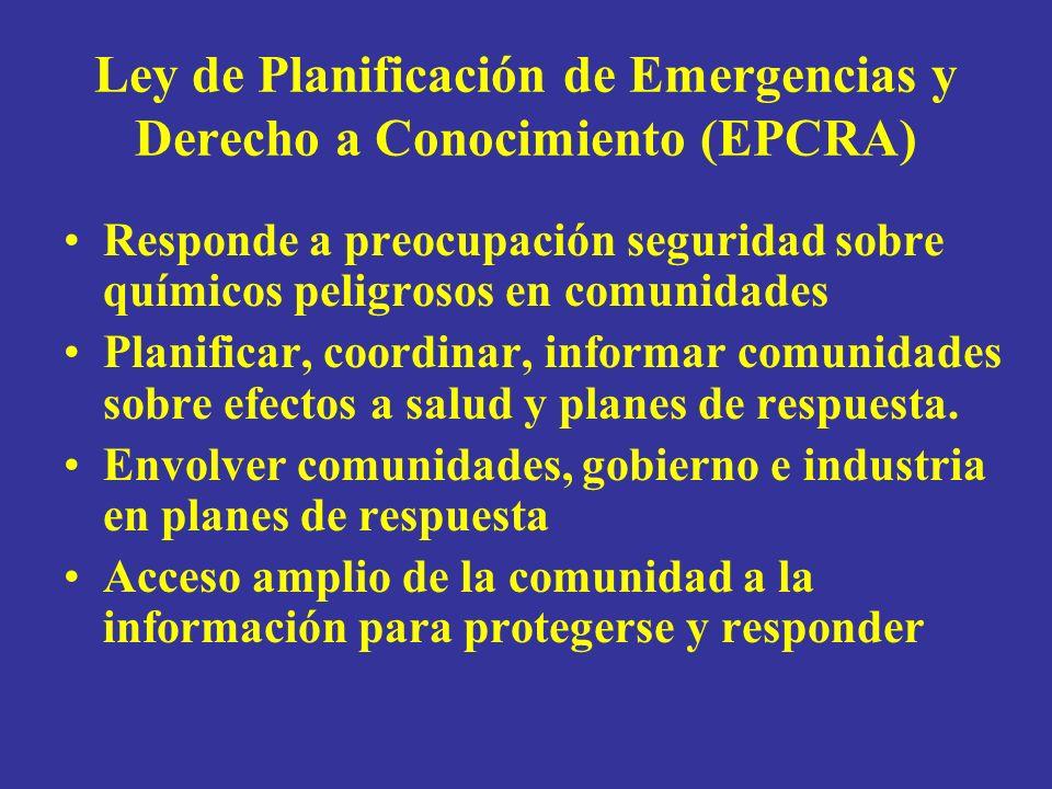 Ley de Planificación de Emergencias y Derecho a Conocimiento (EPCRA) Responde a preocupación seguridad sobre químicos peligrosos en comunidades Planificar, coordinar, informar comunidades sobre efectos a salud y planes de respuesta.
