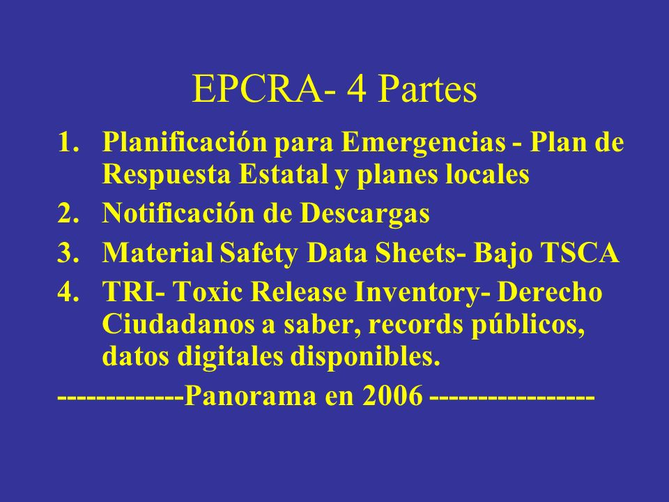 EPCRA- 4 Partes 1.Planificación para Emergencias - Plan de Respuesta Estatal y planes locales 2.Notificación de Descargas 3.Material Safety Data Sheets- Bajo TSCA 4.TRI- Toxic Release Inventory- Derecho Ciudadanos a saber, records públicos, datos digitales disponibles.