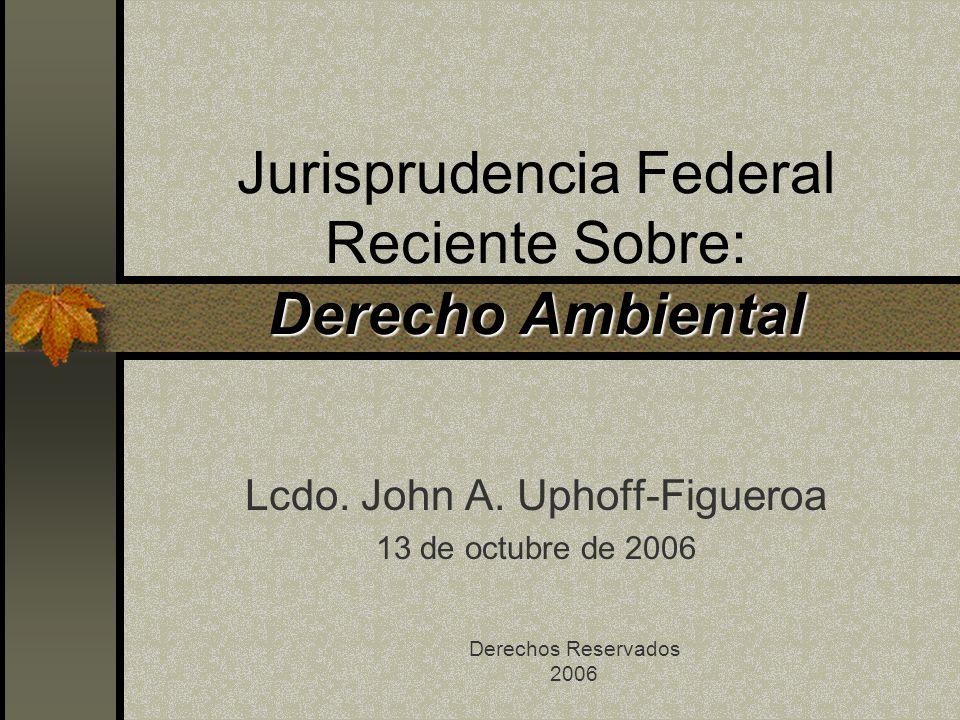 Derecho Ambiental Jurisprudencia Federal Reciente Sobre: Derecho Ambiental Lcdo. John A. Uphoff-Figueroa 13 de octubre de 2006 Derechos Reservados 200