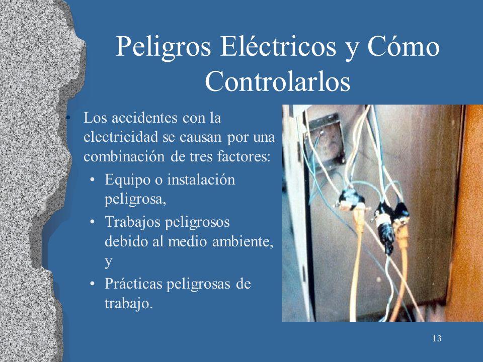 13 Peligros Eléctricos y Cómo Controlarlos Los accidentes con la electricidad se causan por una combinación de tres factores: Equipo o instalación pel