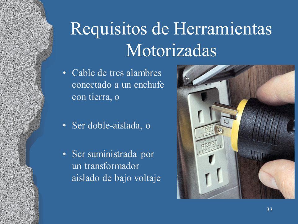 33 Requisitos de Herramientas Motorizadas Cable de tres alambres conectado a un enchufe con tierra, o Ser doble-aislada, o Ser suministrada por un tra