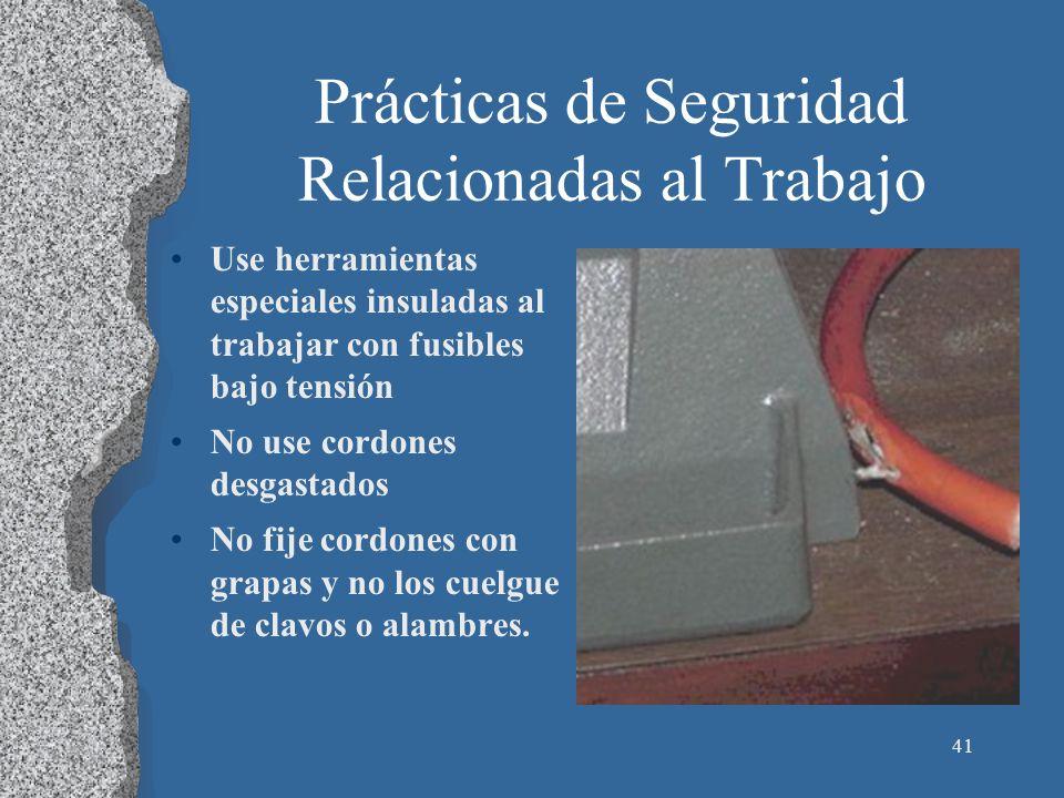 41 Prácticas de Seguridad Relacionadas al Trabajo Use herramientas especiales insuladas al trabajar con fusibles bajo tensión No use cordones desgasta