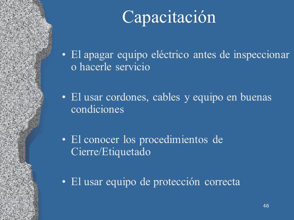 46 Capacitación El apagar equipo eléctrico antes de inspeccionar o hacerle servicio El usar cordones, cables y equipo en buenas condiciones El conocer