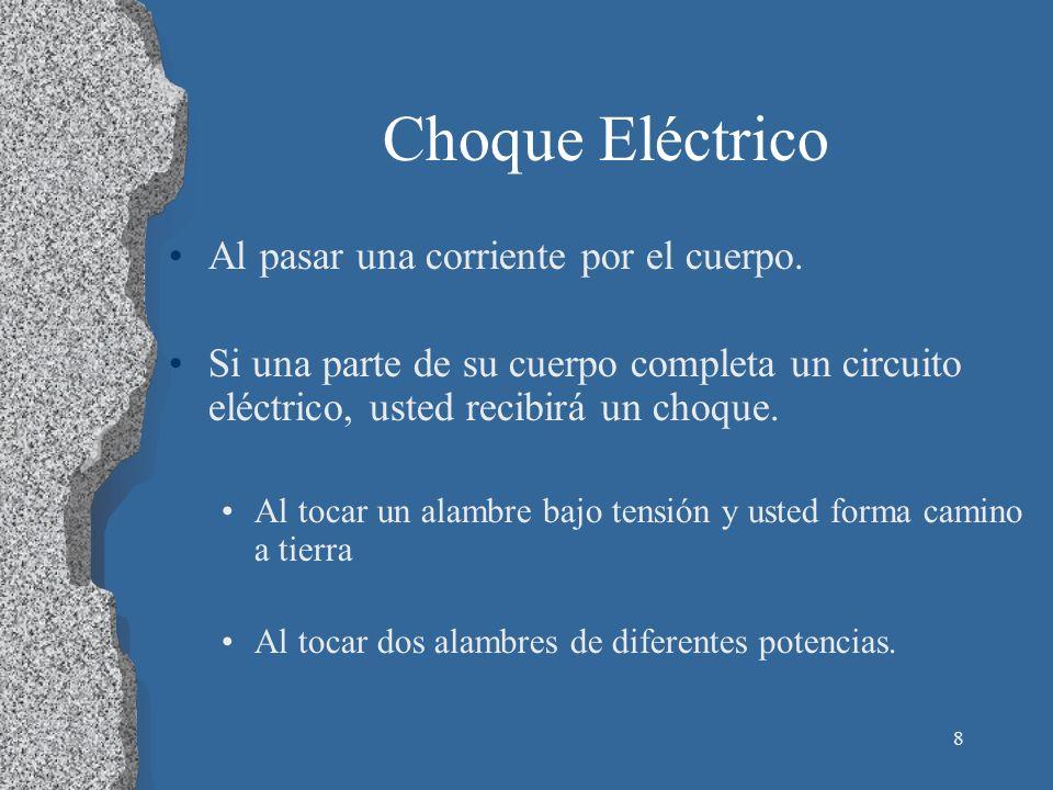 8 Choque Eléctrico Al pasar una corriente por el cuerpo. Si una parte de su cuerpo completa un circuito eléctrico, usted recibirá un choque. Al tocar