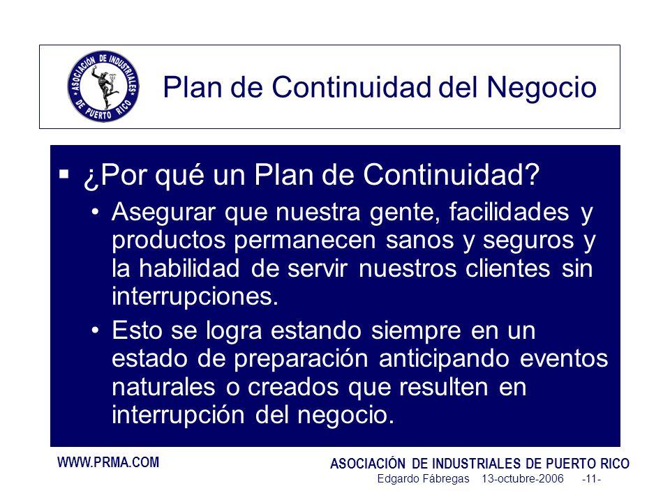 WWW.PRMA.COM ASOCIACIÓN DE INDUSTRIALES DE PUERTO RICO Edgardo Fábregas 13-octubre-2006 -11- Plan de Continuidad del Negocio ¿Por qué un Plan de Continuidad.
