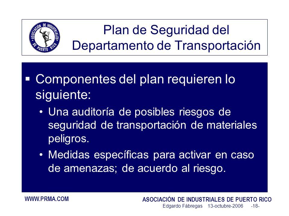 WWW.PRMA.COM ASOCIACIÓN DE INDUSTRIALES DE PUERTO RICO Edgardo Fábregas 13-octubre-2006 -18- Plan de Seguridad del Departamento de Transportación Componentes del plan requieren lo siguiente: Una auditoría de posibles riesgos de seguridad de transportación de materiales peligros.