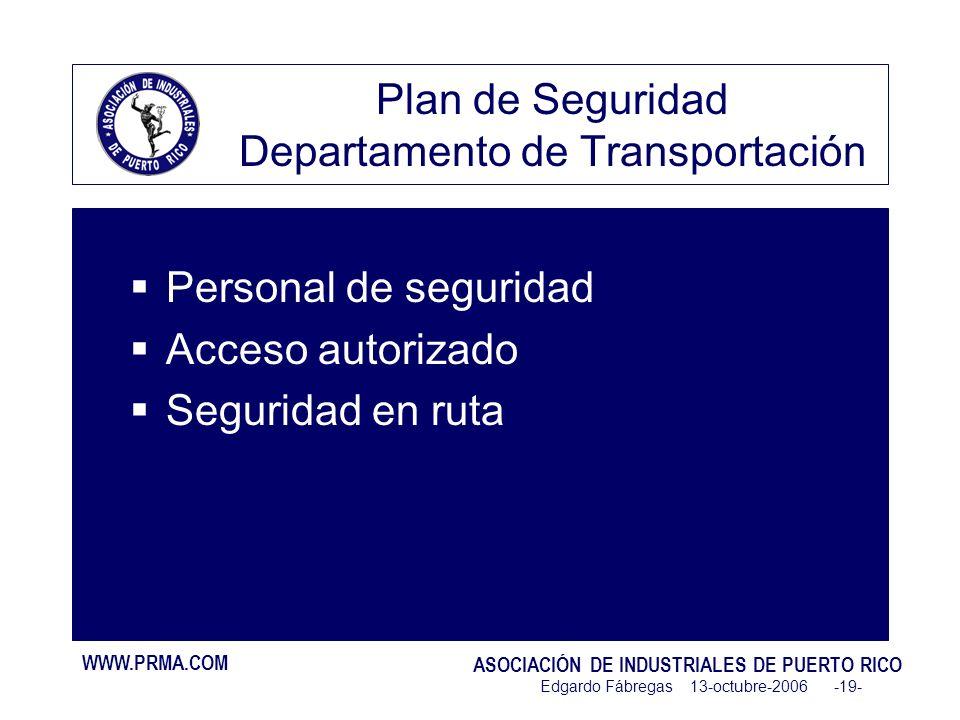 WWW.PRMA.COM ASOCIACIÓN DE INDUSTRIALES DE PUERTO RICO Edgardo Fábregas 13-octubre-2006 -19- Plan de Seguridad Departamento de Transportación Personal de seguridad Acceso autorizado Seguridad en ruta