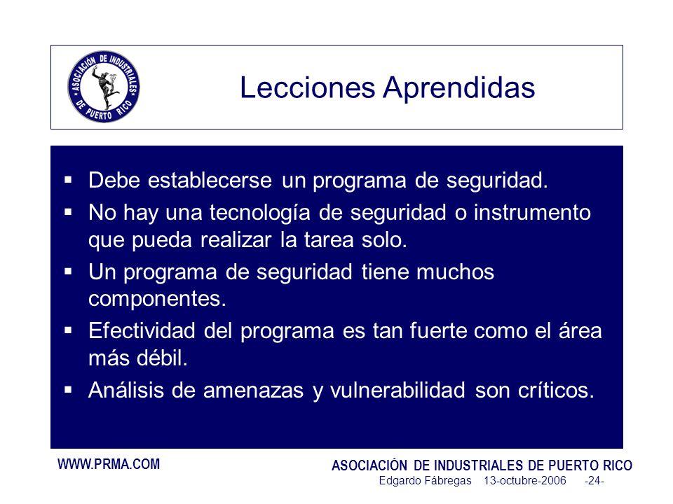 WWW.PRMA.COM ASOCIACIÓN DE INDUSTRIALES DE PUERTO RICO Edgardo Fábregas 13-octubre-2006 -24- Lecciones Aprendidas Debe establecerse un programa de seguridad.