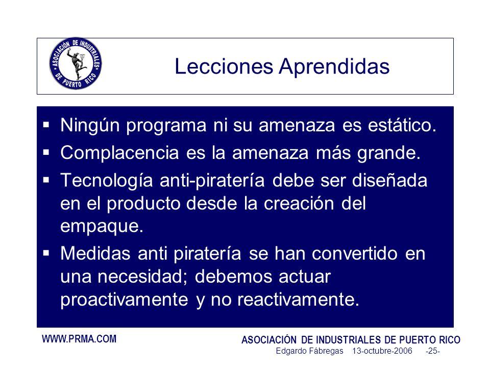 WWW.PRMA.COM ASOCIACIÓN DE INDUSTRIALES DE PUERTO RICO Edgardo Fábregas 13-octubre-2006 -25- Lecciones Aprendidas Ningún programa ni su amenaza es estático.