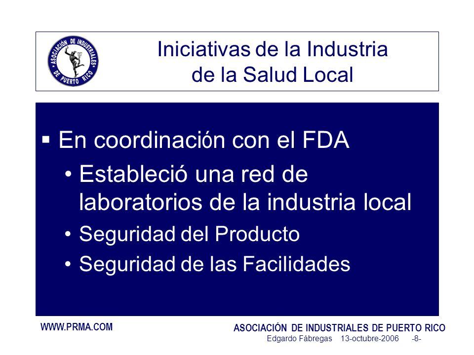 WWW.PRMA.COM ASOCIACIÓN DE INDUSTRIALES DE PUERTO RICO Edgardo Fábregas 13-octubre-2006 -8- Iniciativas de la Industria de la Salud Local En coordinaci ó n con el FDA Estableció una red de laboratorios de la industria local Seguridad del Producto Seguridad de las Facilidades