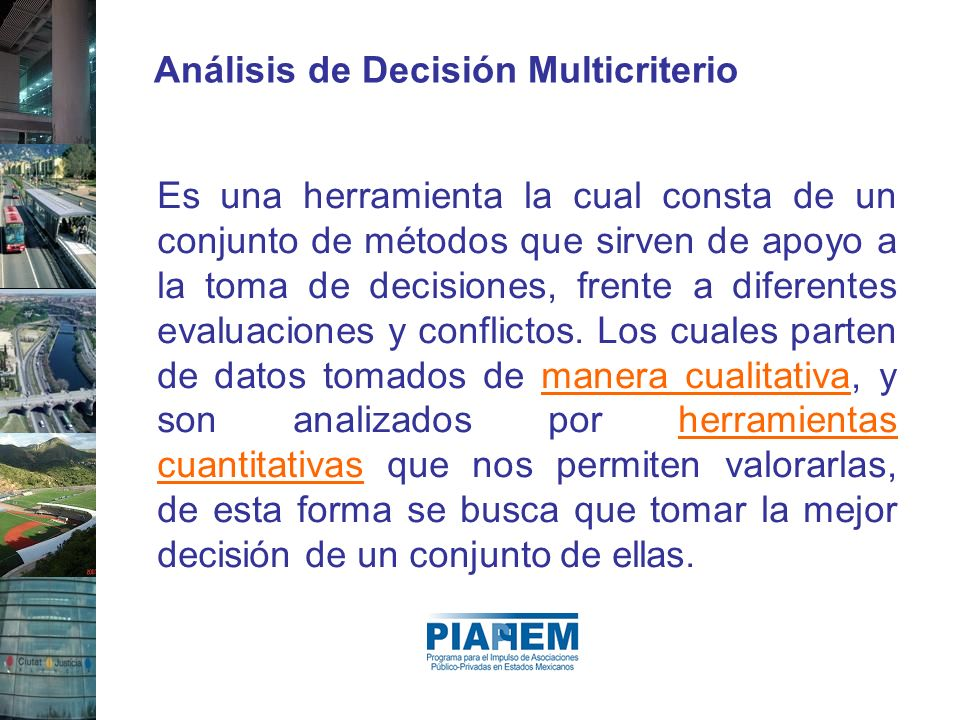 Análisis de Decisión Multicriterio Es una herramienta la cual consta de un conjunto de métodos que sirven de apoyo a la toma de decisiones, frente a d