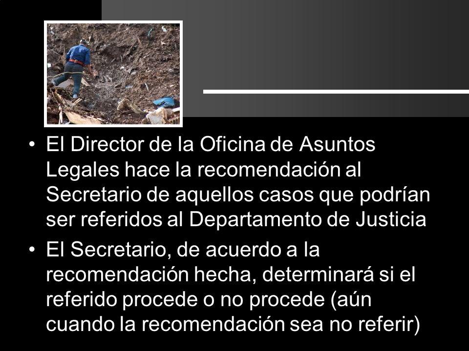 El Director de la Oficina de Asuntos Legales hace la recomendación al Secretario de aquellos casos que podrían ser referidos al Departamento de Justicia El Secretario, de acuerdo a la recomendación hecha, determinará si el referido procede o no procede (aún cuando la recomendación sea no referir)