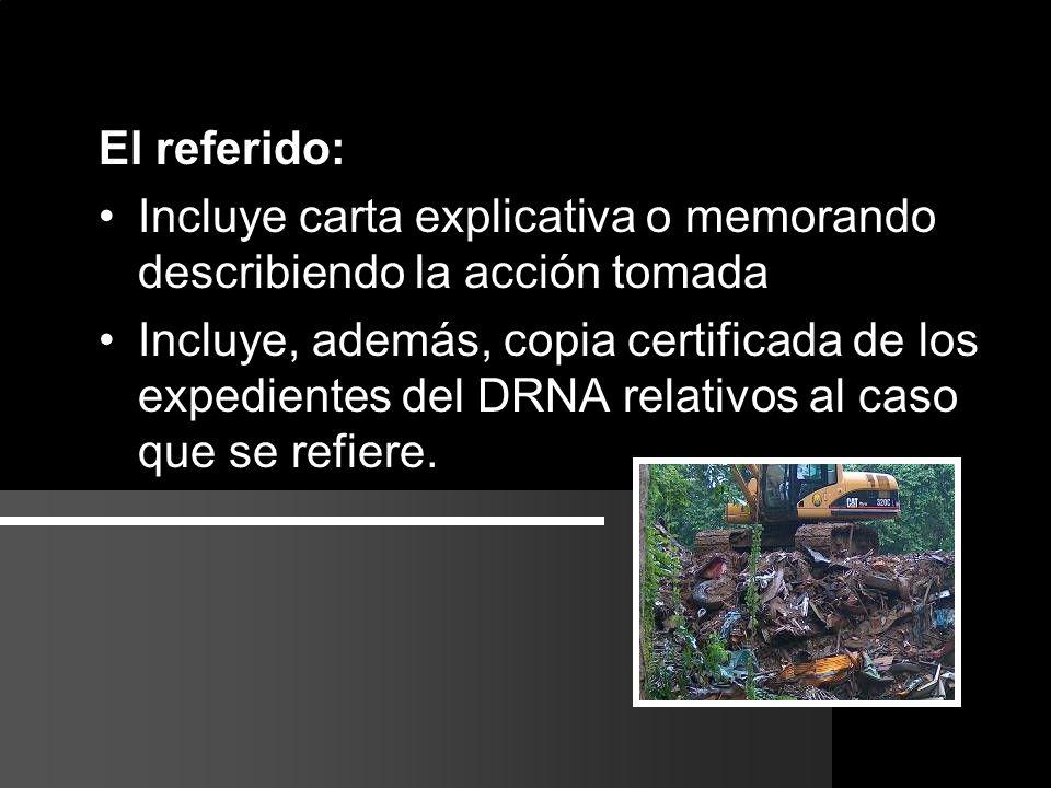Referido El referido: Incluye carta explicativa o memorando describiendo la acción tomada Incluye, además, copia certificada de los expedientes del DRNA relativos al caso que se refiere.