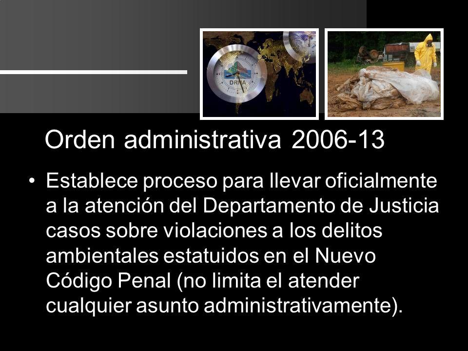 Orden administrativa 2006-13 Establece proceso para llevar oficialmente a la atención del Departamento de Justicia casos sobre violaciones a los delitos ambientales estatuidos en el Nuevo Código Penal (no limita el atender cualquier asunto administrativamente).