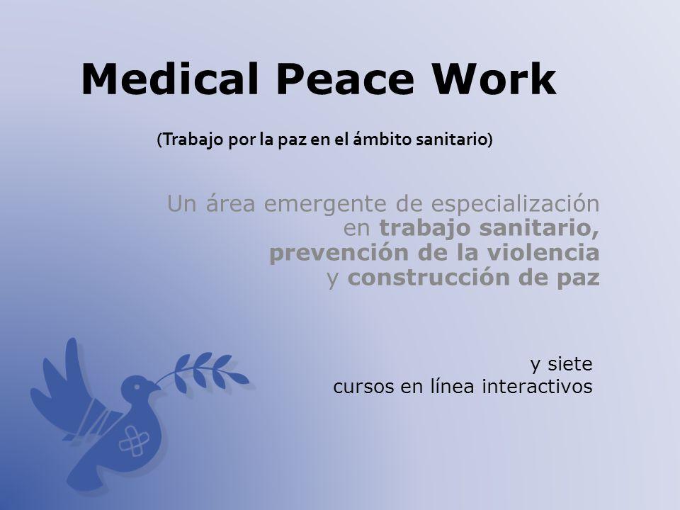 Medical Peace Work (Trabajo por la paz en el ámbito sanitario) Un área emergente de especialización en trabajo sanitario, prevención de la violencia y