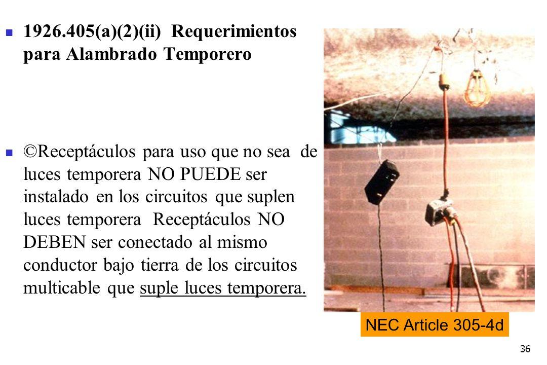 36 1926.405(a)(2)(ii) Requerimientos para Alambrado Temporero ©Receptáculos para uso que no sea de luces temporera NO PUEDE ser instalado en los circu