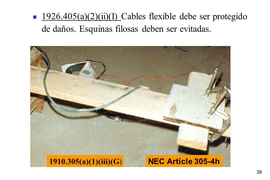 39 1926.405(a)(2)(ii)(I) Cables flexible debe ser protegido de daños. Esquinas filosas deben ser evitadas. 1910.305(a)(1)(iii)(G) NEC Article 305-4h