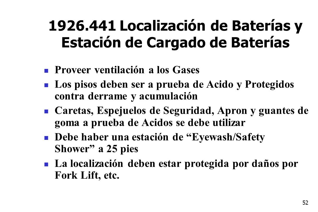 52 1926.441 Localización de Baterías y Estación de Cargado de Baterías Proveer ventilación a los Gases Los pisos deben ser a prueba de Acido y Protegi