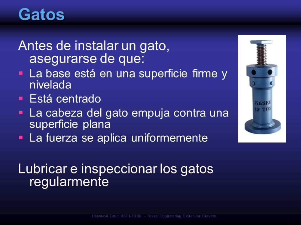 Harwood Grant 46F1-HT06 - Texas Engineering Extension Service Gatos Antes de instalar un gato, asegurarse de que: La base está en una superficie firme y nivelada Está centrado La cabeza del gato empuja contra una superficie plana La fuerza se aplica uniformemente Lubricar e inspeccionar los gatos regularmente