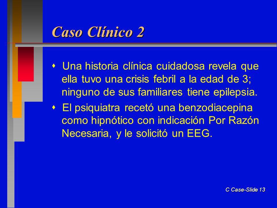 C Case-Slide 13 Caso Clínico 2 Una historia clínica cuidadosa revela que ella tuvo una crisis febril a la edad de 3; ninguno de sus familiares tiene epilepsia.