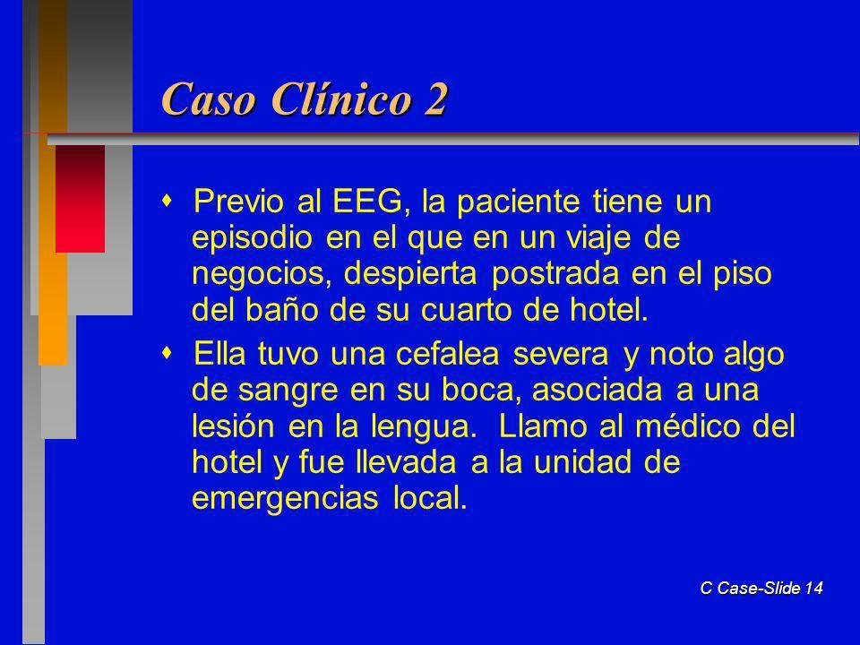 C Case-Slide 14 Caso Clínico 2 Previo al EEG, la paciente tiene un episodio en el que en un viaje de negocios, despierta postrada en el piso del baño de su cuarto de hotel.