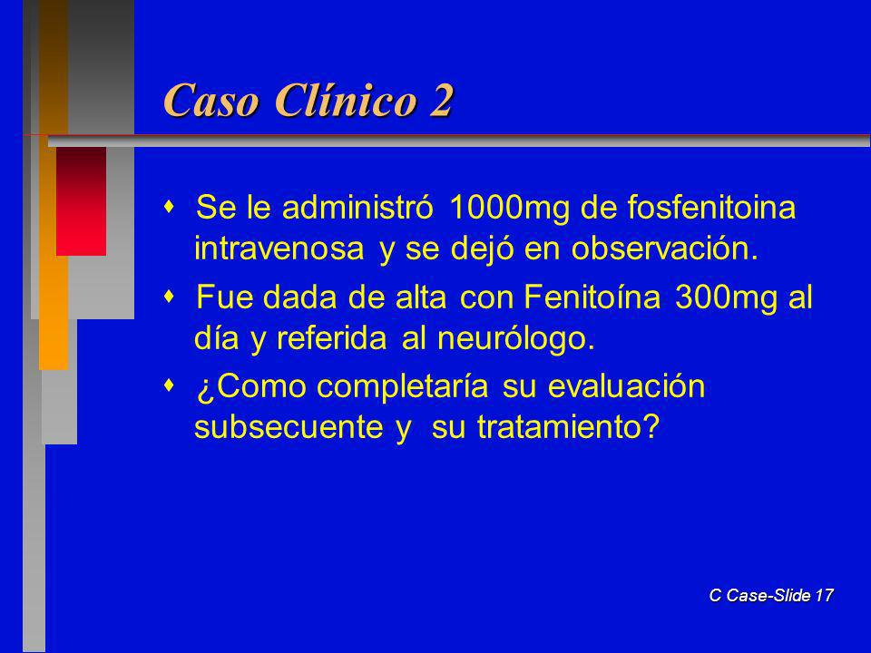 C Case-Slide 17 Caso Clínico 2 Se le administró 1000mg de fosfenitoina intravenosa y se dejó en observación. Fue dada de alta con Fenitoína 300mg al d