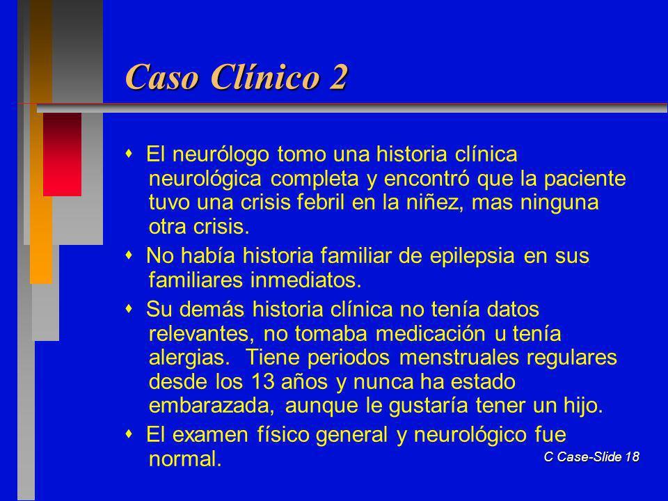 C Case-Slide 18 Caso Clínico 2 El neurólogo tomo una historia clínica neurológica completa y encontró que la paciente tuvo una crisis febril en la niñez, mas ninguna otra crisis.