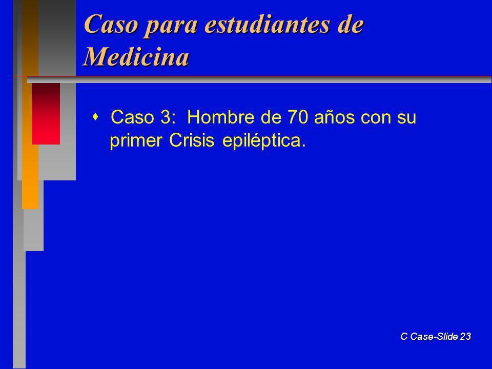 C Case-Slide 23 Caso para estudiantes de Medicina Caso 3: Hombre de 70 años con su primer Crisis epiléptica.