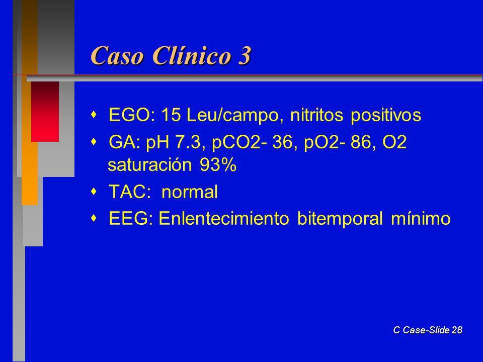 C Case-Slide 28 Caso Clínico 3 EGO: 15 Leu/campo, nitritos positivos GA: pH 7.3, pCO2- 36, pO2- 86, O2 saturación 93% TAC: normal EEG: Enlentecimiento bitemporal mínimo