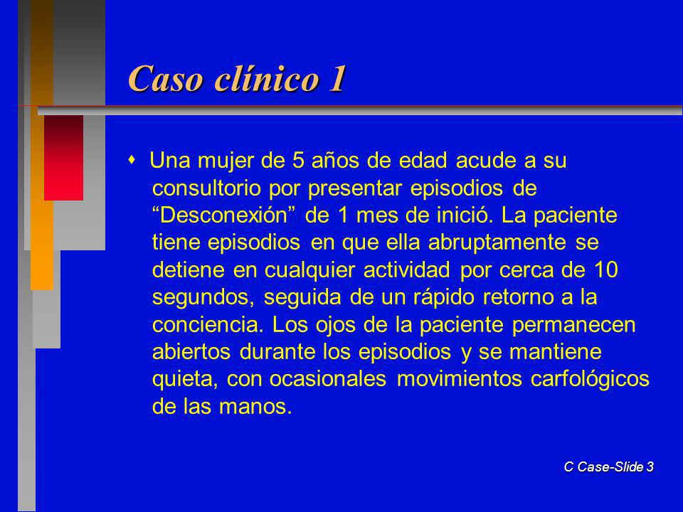 C Case-Slide 3 Caso clínico 1 Una mujer de 5 años de edad acude a su consultorio por presentar episodios de Desconexión de 1 mes de inició.
