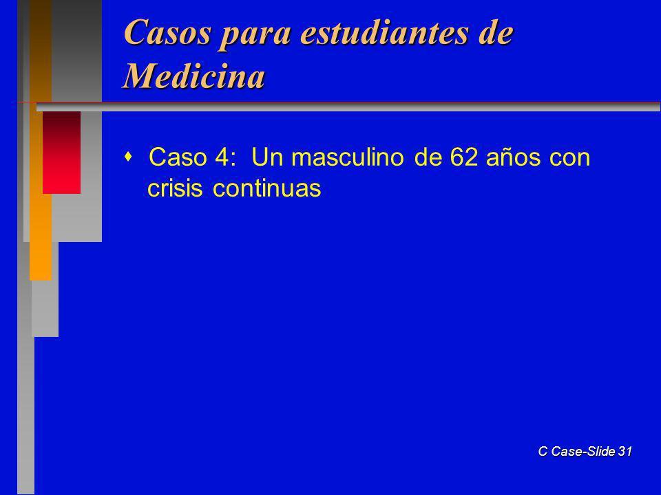 C Case-Slide 31 Casos para estudiantes de Medicina Caso 4: Un masculino de 62 años con crisis continuas