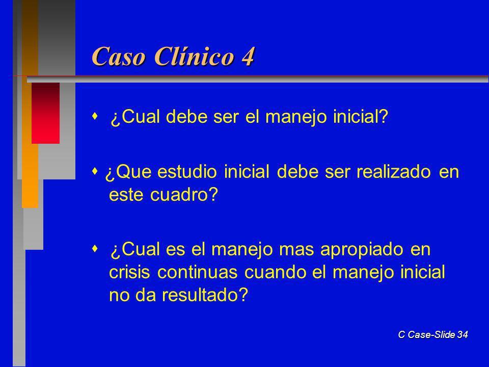 C Case-Slide 34 Caso Clínico 4 ¿Cual debe ser el manejo inicial.