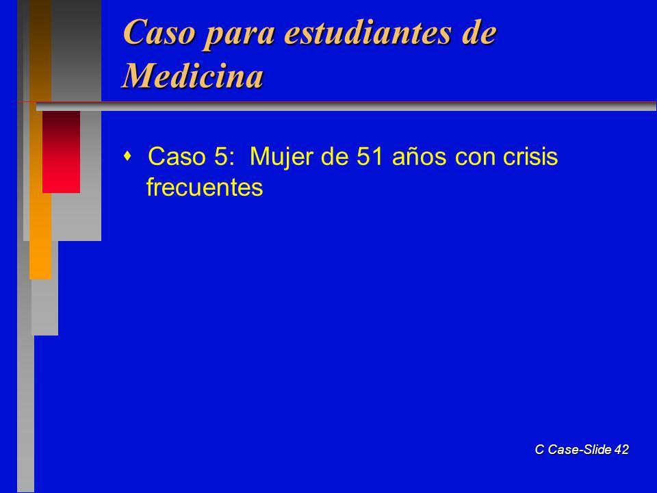 C Case-Slide 42 Caso para estudiantes de Medicina Caso 5: Mujer de 51 años con crisis frecuentes