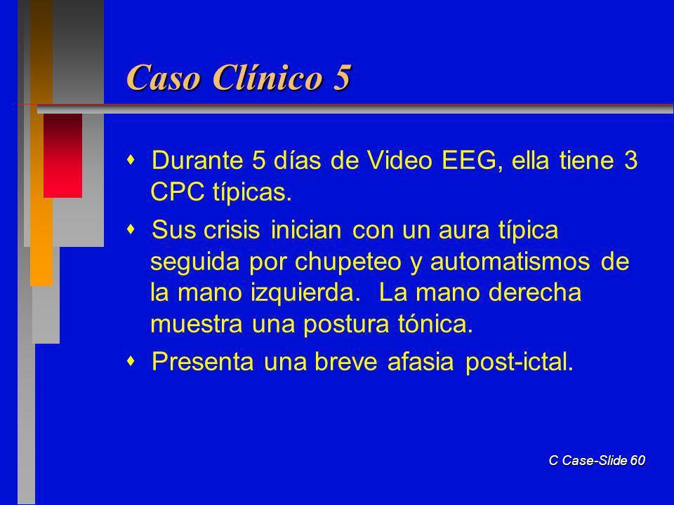 C Case-Slide 60 Caso Clínico 5 Durante 5 días de Video EEG, ella tiene 3 CPC típicas. Sus crisis inician con un aura típica seguida por chupeteo y aut