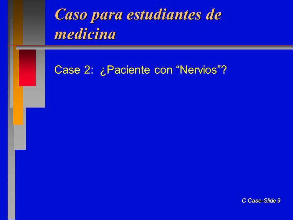 C Case-Slide 9 Caso para estudiantes de medicina Case 2: ¿Paciente con Nervios?