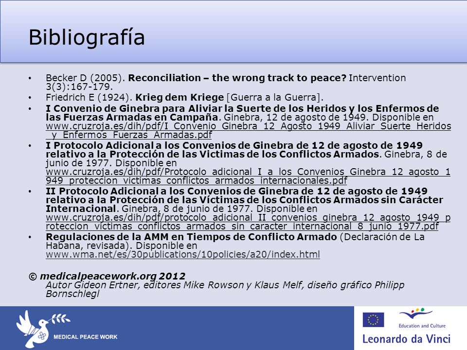 Bibliografía Becker D (2005). Reconciliation – the wrong track to peace? Intervention 3(3):167-179. Friedrich E (1924). Krieg dem Kriege [Guerra a la
