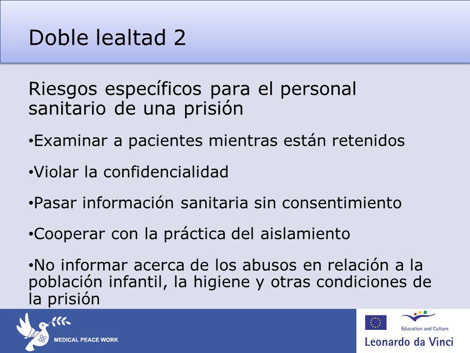 Doble lealtad 2 Riesgos específicos para el personal sanitario de una prisión Examinar a pacientes mientras están retenidos Violar la confidencialidad