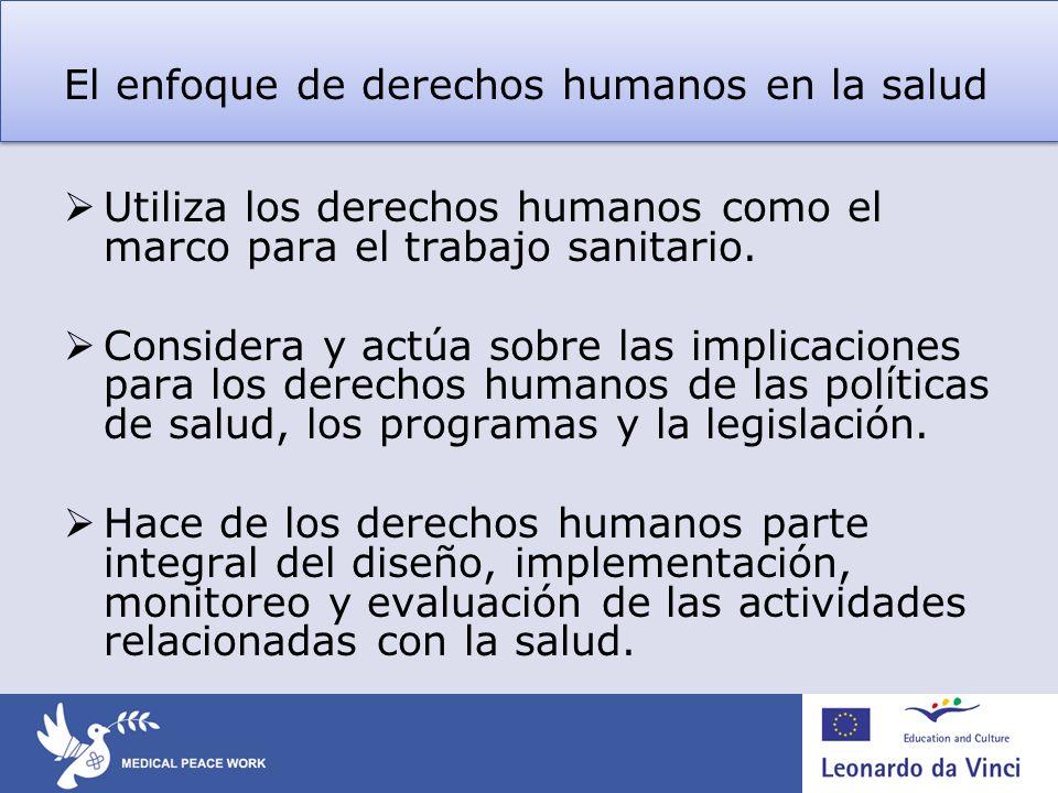 El enfoque de derechos humanos en la salud Utiliza los derechos humanos como el marco para el trabajo sanitario. Considera y actúa sobre las implicaci