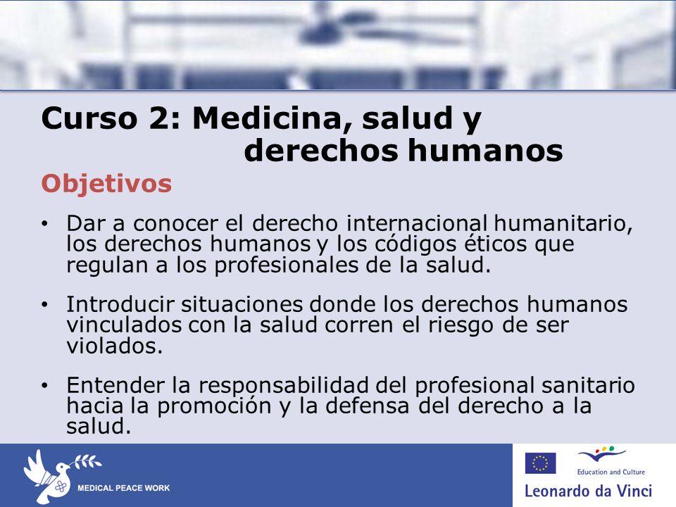 Curso 2: Medicina, salud y derechos humanos Objetivos Dar a conocer el derecho internacional humanitario, los derechos humanos y los códigos éticos qu