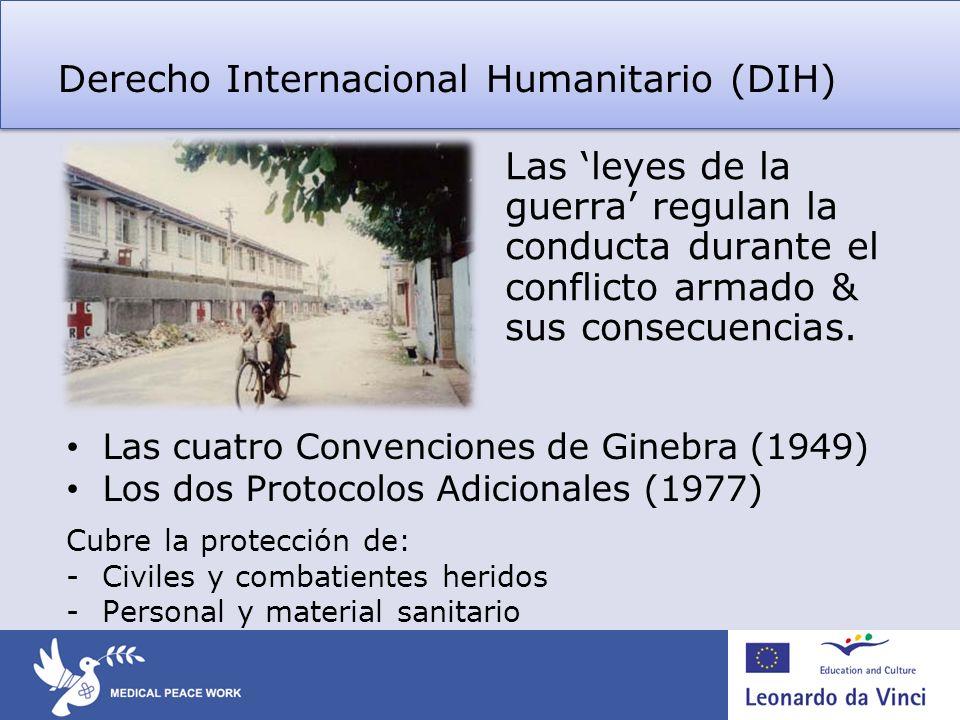Derecho Internacional Humanitario (DIH) Las leyes de la guerra regulan la conducta durante el conflicto armado & sus consecuencias. Las cuatro Convenc