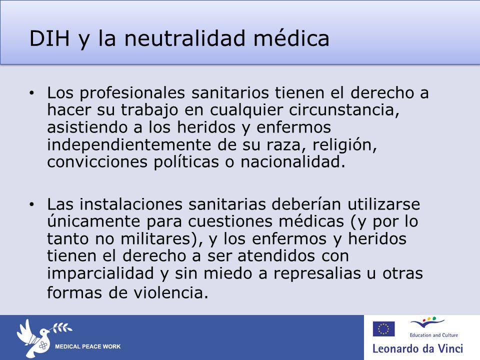 DIH y la neutralidad médica Los profesionales sanitarios tienen el derecho a hacer su trabajo en cualquier circunstancia, asistiendo a los heridos y e