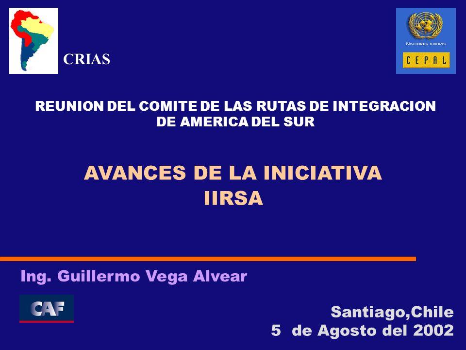 Santiago,Chile 5 de Agosto del 2002 Ing. Guillermo Vega Alvear AVANCES DE LA INICIATIVA IIRSA REUNION DEL COMITE DE LAS RUTAS DE INTEGRACION DE AMERIC