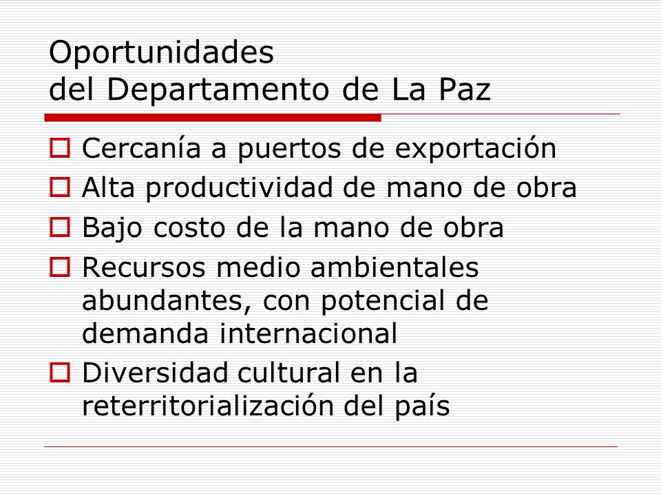 Oportunidades del Departamento de La Paz Cercanía a puertos de exportación Alta productividad de mano de obra Bajo costo de la mano de obra Recursos medio ambientales abundantes, con potencial de demanda internacional Diversidad cultural en la reterritorialización del país