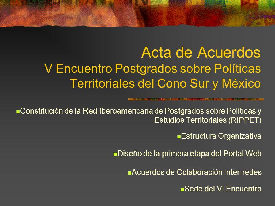 Acta de Acuerdos V Encuentro Postgrados sobre Políticas Territoriales del Cono Sur y México Constitución de la Red Iberoamericana de Postgrados sobre Políticas y Estudios Territoriales (RIPPET) Estructura Organizativa Diseño de la primera etapa del Portal Web Acuerdos de Colaboración Inter-redes Sede del VI Encuentro
